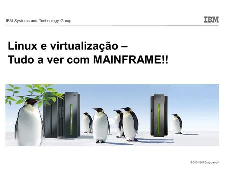 © 2010 IBM Corporation Linux e virtualização – Tudo a ver com MAINFRAME!! IBM Systems and Technology Group.
