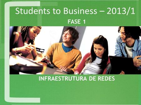 Students to Business – 2013/1 INFRAESTRUTURA DE REDES FASE 1.