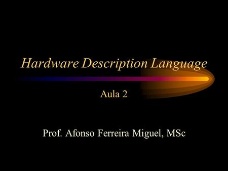 Hardware Description Language Aula 2 Prof. Afonso Ferreira Miguel, MSc.