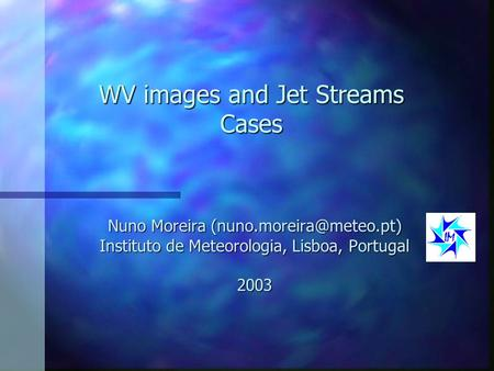 WV images and Jet Streams Cases Nuno Moreira Instituto de Meteorologia, Lisboa, Portugal 2003.