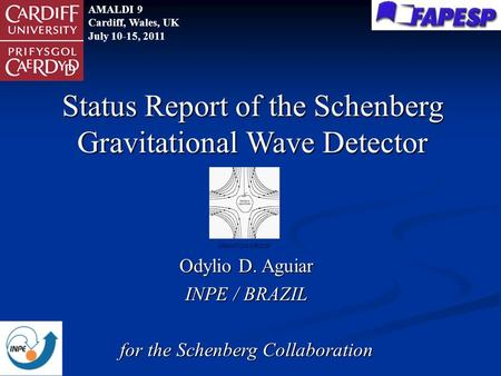 Odylio D. Aguiar INPE / BRAZIL for the Schenberg Collaboration Status Report of the Schenberg Gravitational Wave Detector AMALDI 9 Cardiff, Wales, UK July.