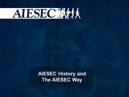 AIESEC History and The AIESEC Way. Por que a AIESEC existe.