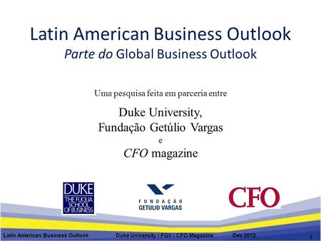 Latin American Business Outlook Parte do Global Business Outlook Latin American Business Outlook Duke University / FGV / CFO Magazine Dez 2012 1 Uma pesquisa.