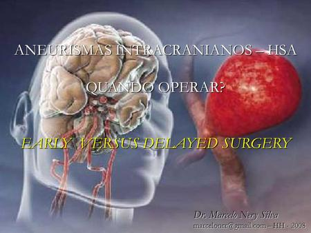 1 1 ANEURISMAS INTRACRANIANOS – HSA QUANDO OPERAR? EARLY VERSUS DELAYED SURGERY Dr. Marcelo Nery Silva – HH - 2008.