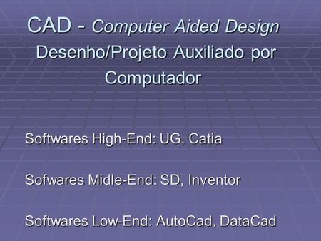 CAD - Computer Aided Design Desenho/Projeto Auxiliado por Computador Softwares High-End: UG, Catia Sofwares Midle-End: SD, Inventor Softwares Low-End: