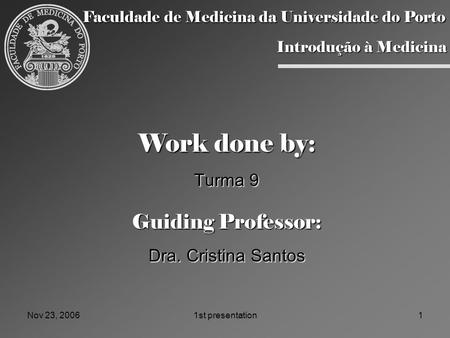 Nov 23, 20061st presentation1 Work done by: Turma 9 Guiding Professor: Dra. Cristina Santos Faculdade de Medicina da Universidade do Porto Introdução à.