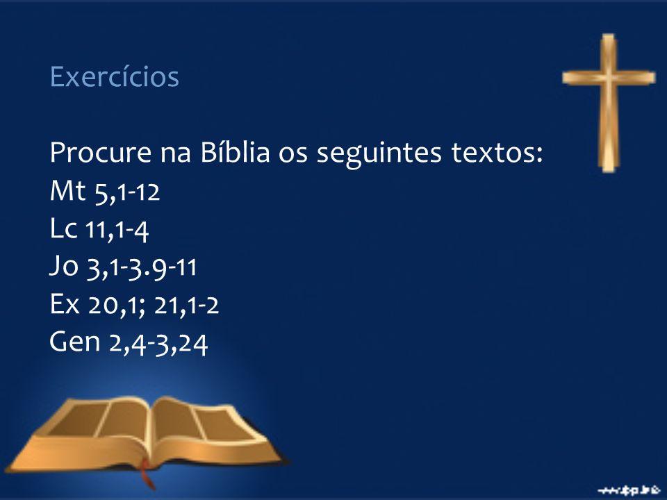 Exercícios Procure na Bíblia os seguintes textos: Mt 5,1-12. Lc 11,1-4. Jo 3,1-3.9-11. Ex 20,1; 21,1-2.