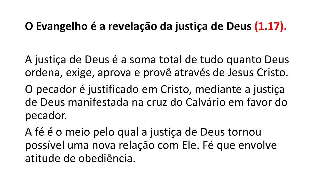 O Evangelho é a revelação da justiça de Deus (1. 17)