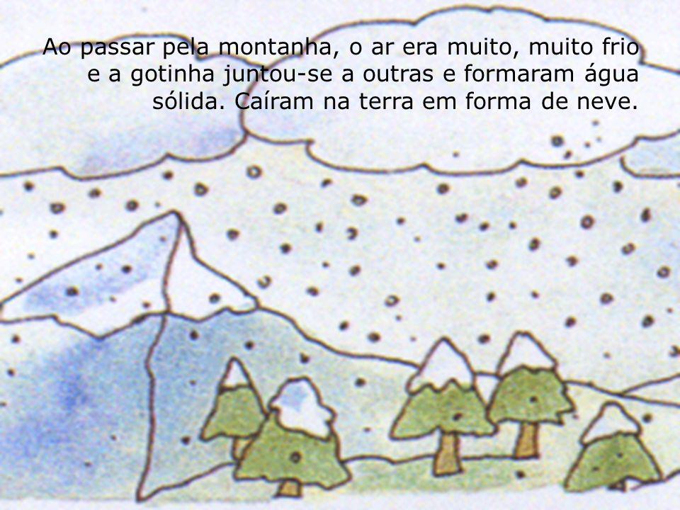 Ao passar pela montanha, o ar era muito, muito frio e a gotinha juntou-se a outras e formaram água sólida. Caíram na terra em forma de neve.