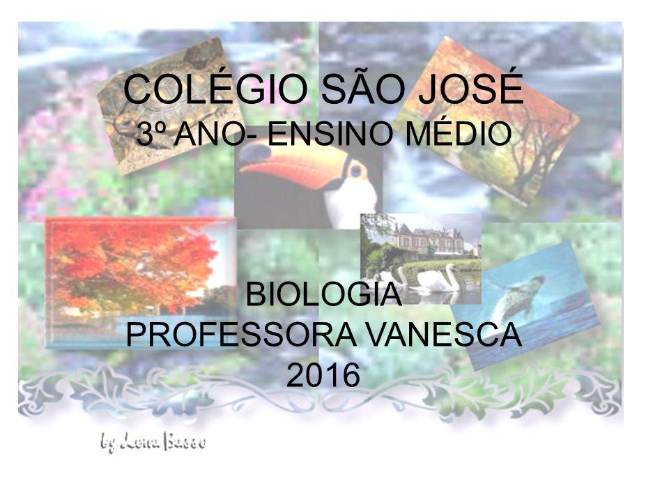 COLÉGIO SÃO JOSÉ 3º ANO- ENSINO MÉDIO BIOLOGIA PROFESSORA VANESCA 2016
