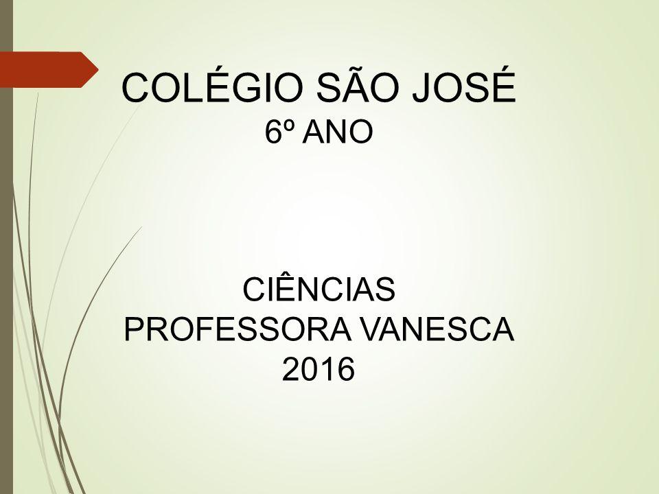 COLÉGIO SÃO JOSÉ 6º ANO CIÊNCIAS PROFESSORA VANESCA 2016
