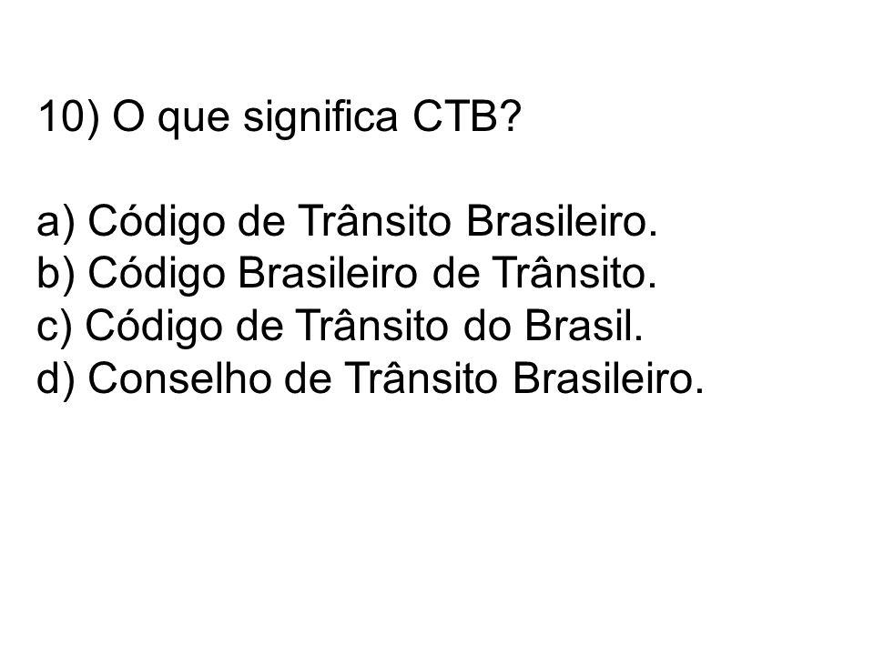 10) O que significa CTB a) Código de Trânsito Brasileiro. b) Código Brasileiro de Trânsito. c) Código de Trânsito do Brasil.