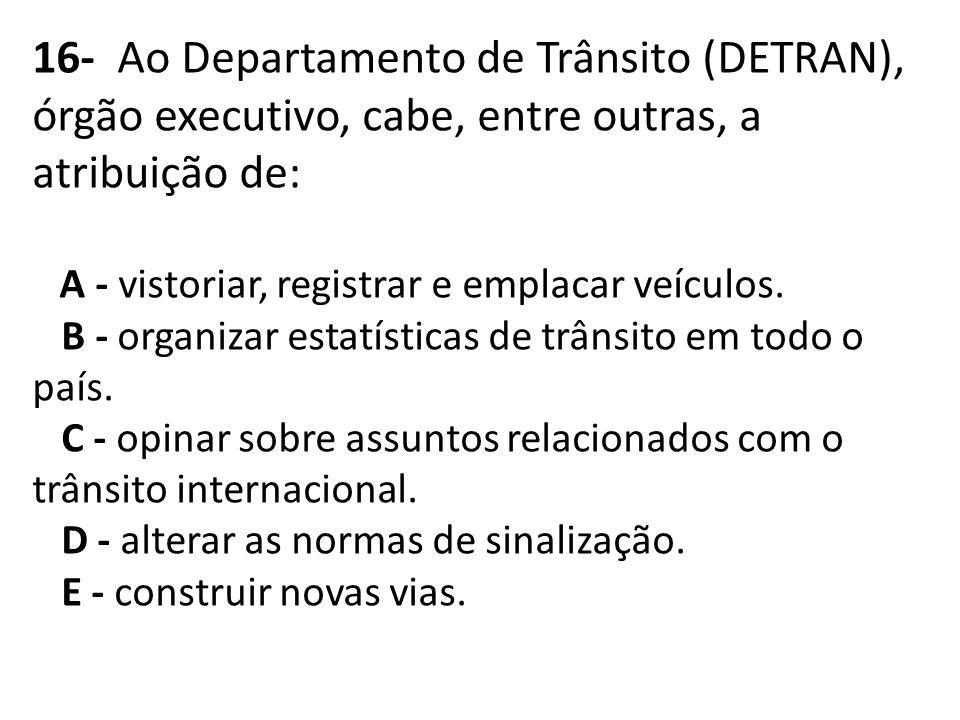 16- Ao Departamento de Trânsito (DETRAN), órgão executivo, cabe, entre outras, a atribuição de: