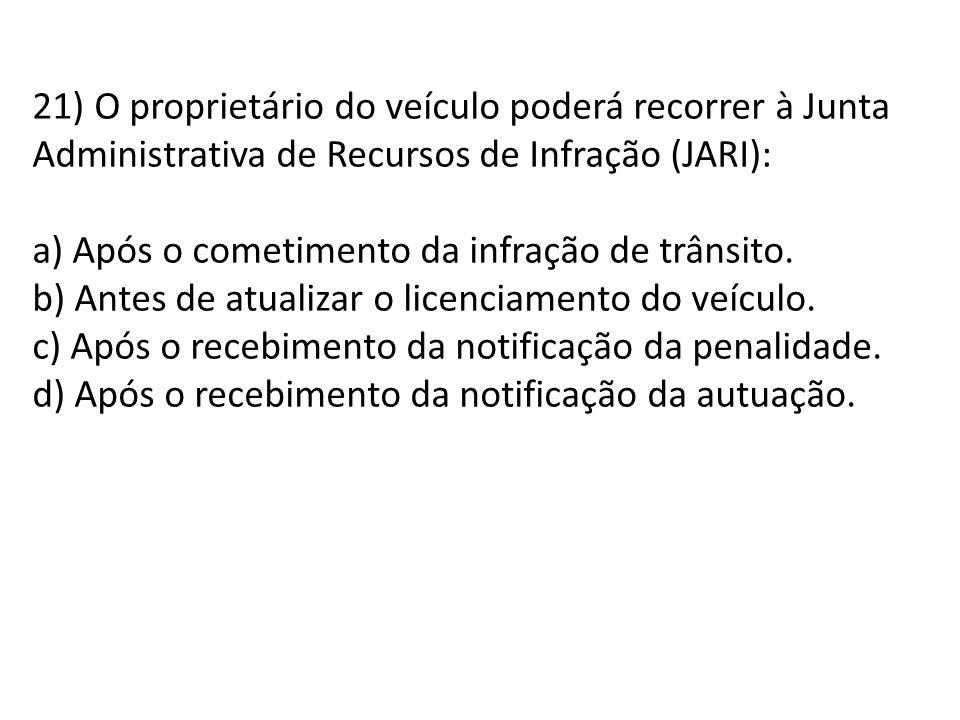 21) O proprietário do veículo poderá recorrer à Junta Administrativa de Recursos de Infração (JARI): a) Após o cometimento da infração de trânsito.