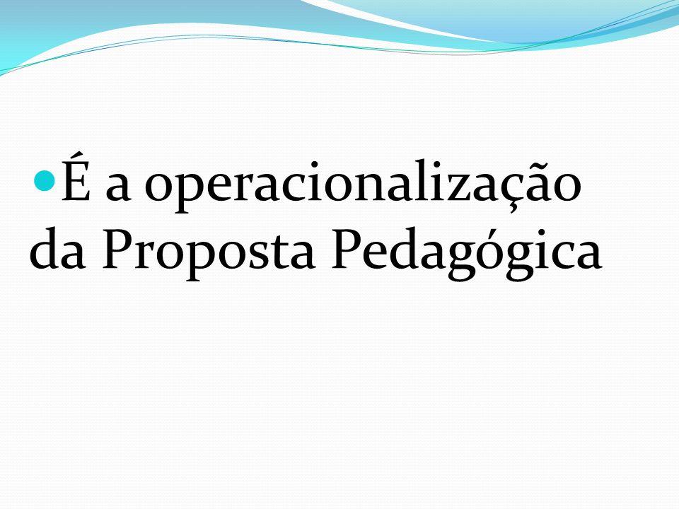 É a operacionalização da Proposta Pedagógica