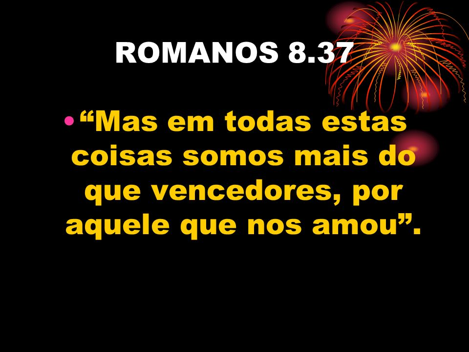 ROMANOS 8.37 Mas em todas estas coisas somos mais do que vencedores, por aquele que nos amou .