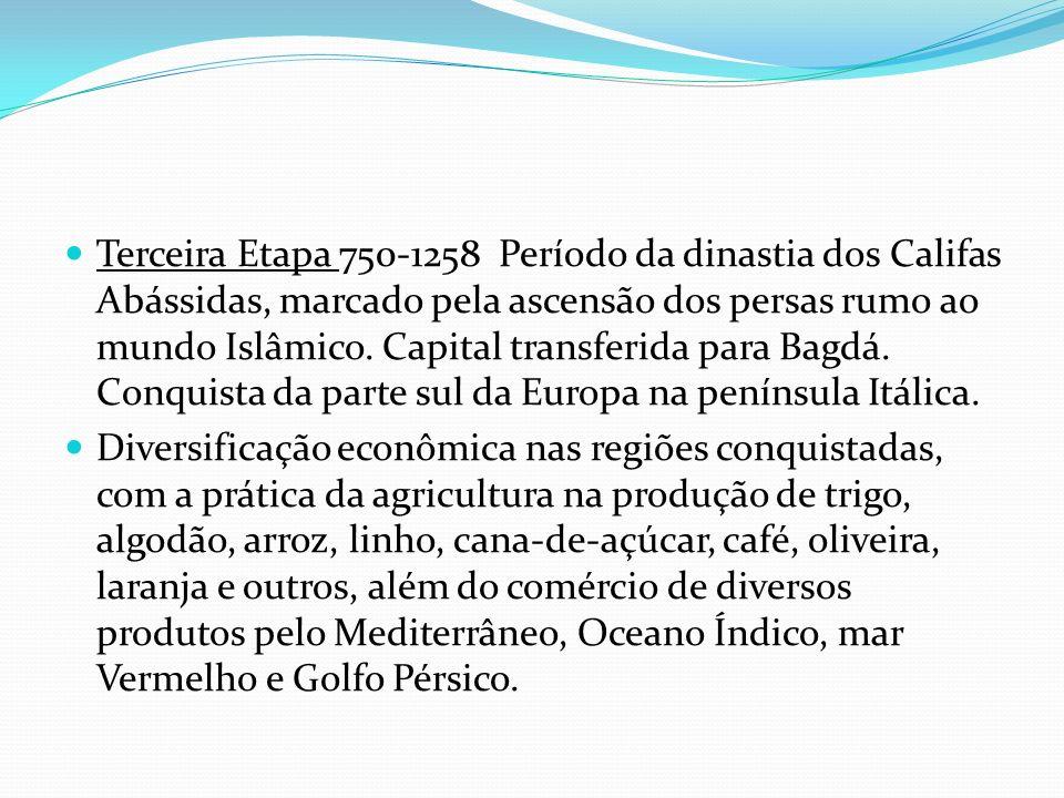 Terceira Etapa 750-1258 Período da dinastia dos Califas Abássidas, marcado pela ascensão dos persas rumo ao mundo Islâmico. Capital transferida para Bagdá. Conquista da parte sul da Europa na península Itálica.
