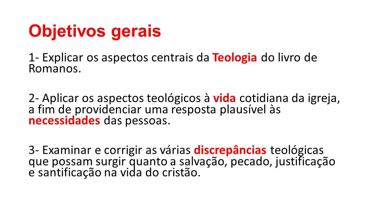 Objetivos gerais 1- Explicar os aspectos centrais da Teologia do livro de Romanos.