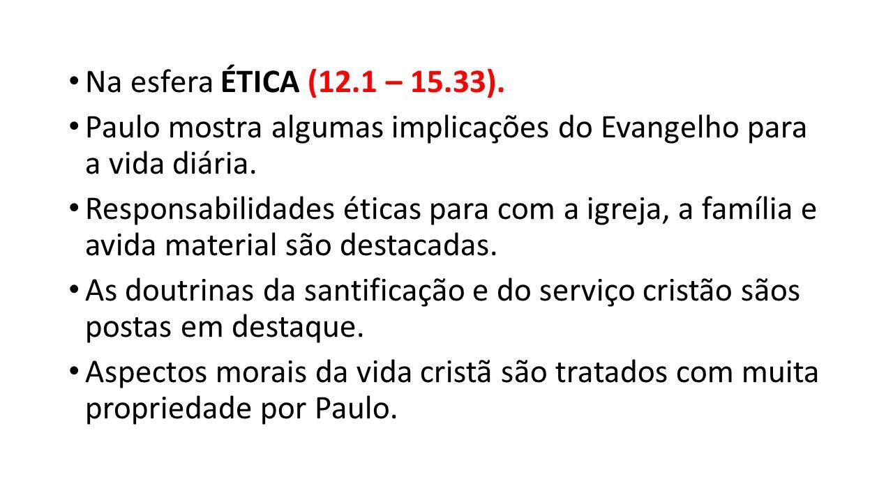 Na esfera ÉTICA (12.1 – 15.33). Paulo mostra algumas implicações do Evangelho para a vida diária.