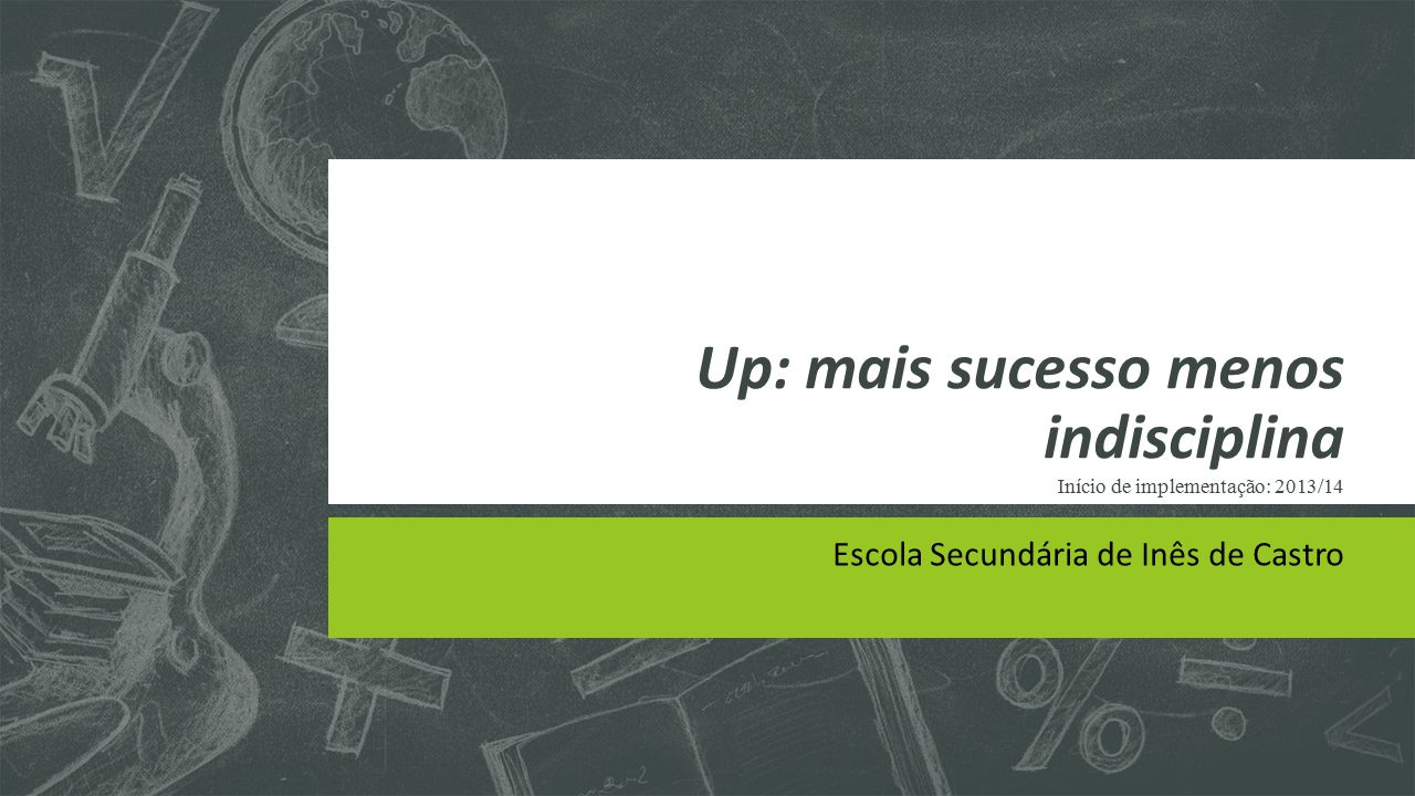 Up: mais sucesso menos indisciplina Início de implementação: 2013/14