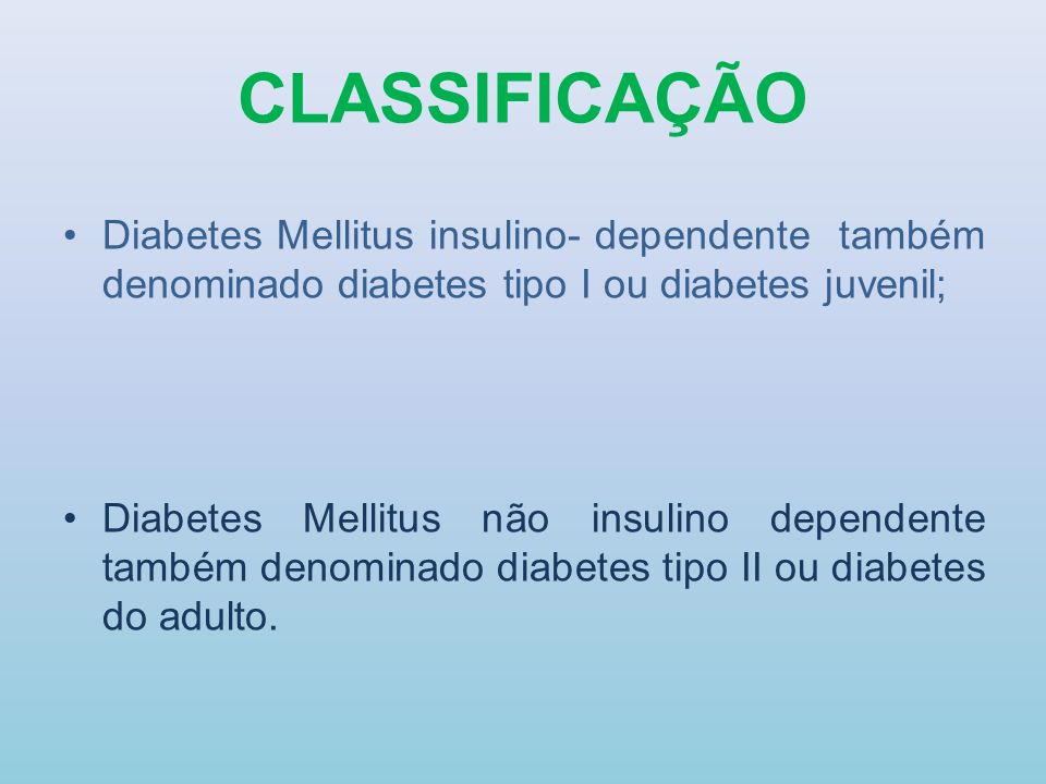 CLASSIFICAÇÃO Diabetes Mellitus insulino- dependente também denominado diabetes tipo I ou diabetes juvenil;