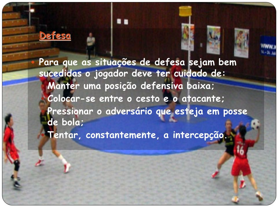 Defesa Para que as situações de defesa sejam bem sucedidas o jogador deve ter cuidado de: Manter uma posição defensiva baixa;