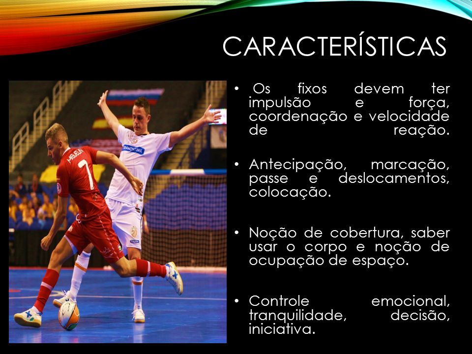 CARACTERÍSTICAS Os fixos devem ter impulsão e força, coordenação e velocidade de reação.