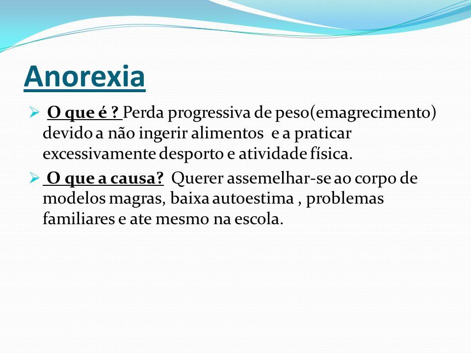 Anorexia O que é Perda progressiva de peso(emagrecimento) devido a não ingerir alimentos e a praticar excessivamente desporto e atividade física.