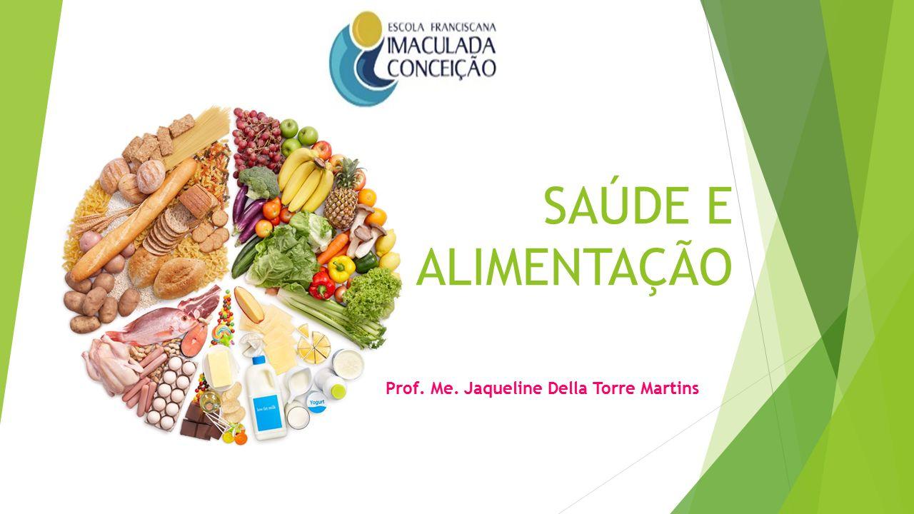 SAÚDE E ALIMENTAÇÃO Prof. Me. Jaqueline Della Torre Martins