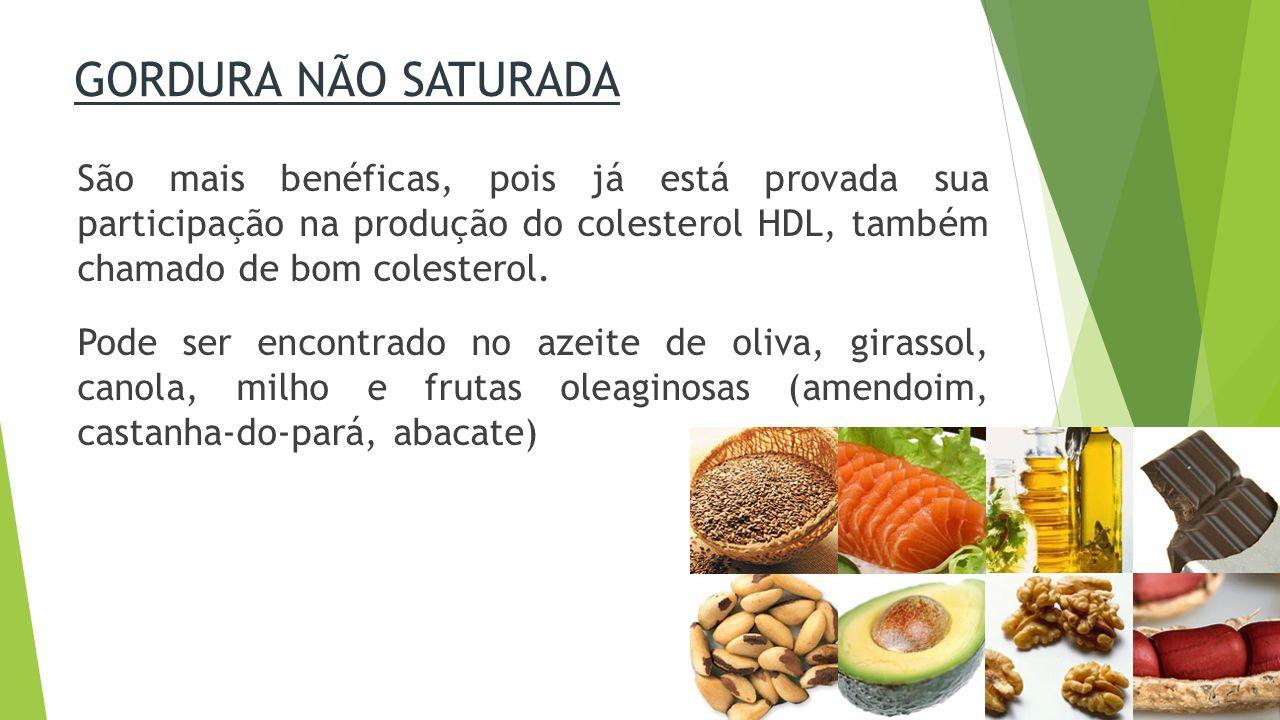 GORDURA NÃO SATURADA São mais benéficas, pois já está provada sua participação na produção do colesterol HDL, também chamado de bom colesterol.