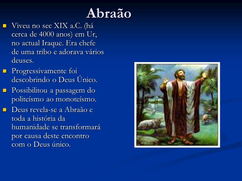 Abraão Viveu no sec XIX a.C. (há cerca de 4000 anos) em Ur, no actual Iraque. Era chefe de uma tribo e adorava vários deuses.