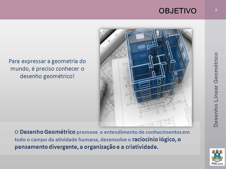 OBJETIVO 7. Para expressar a geometria do mundo, é preciso conhecer o desenho geométrico! Desenho Linear Geométrico.