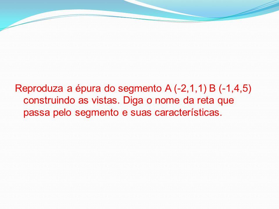 Reproduza a épura do segmento A (-2,1,1) B (-1,4,5) construindo as vistas.