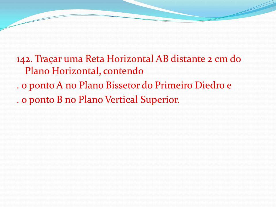 142. Traçar uma Reta Horizontal AB distante 2 cm do Plano Horizontal, contendo .