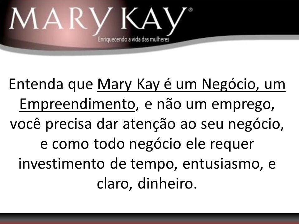 Entenda que Mary Kay é um Negócio, um Empreendimento, e não um emprego, você precisa dar atenção ao seu negócio, e como todo negócio ele requer investimento de tempo, entusiasmo, e claro, dinheiro.