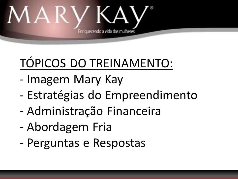 TÓPICOS DO TREINAMENTO: - Imagem Mary Kay - Estratégias do Empreendimento - Administração Financeira - Abordagem Fria - Perguntas e Respostas
