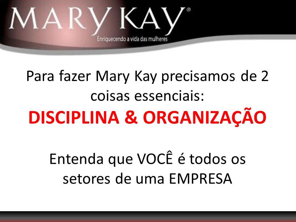 Para fazer Mary Kay precisamos de 2 coisas essenciais: DISCIPLINA & ORGANIZAÇÃO Entenda que VOCÊ é todos os setores de uma EMPRESA