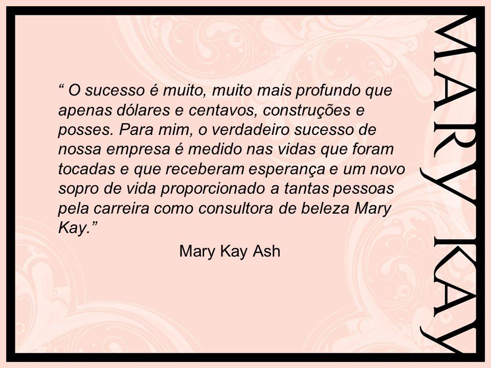 O sucesso é muito, muito mais profundo que apenas dólares e centavos, construções e posses. Para mim, o verdadeiro sucesso de nossa empresa é medido nas vidas que foram tocadas e que receberam esperança e um novo sopro de vida proporcionado a tantas pessoas pela carreira como consultora de beleza Mary Kay.