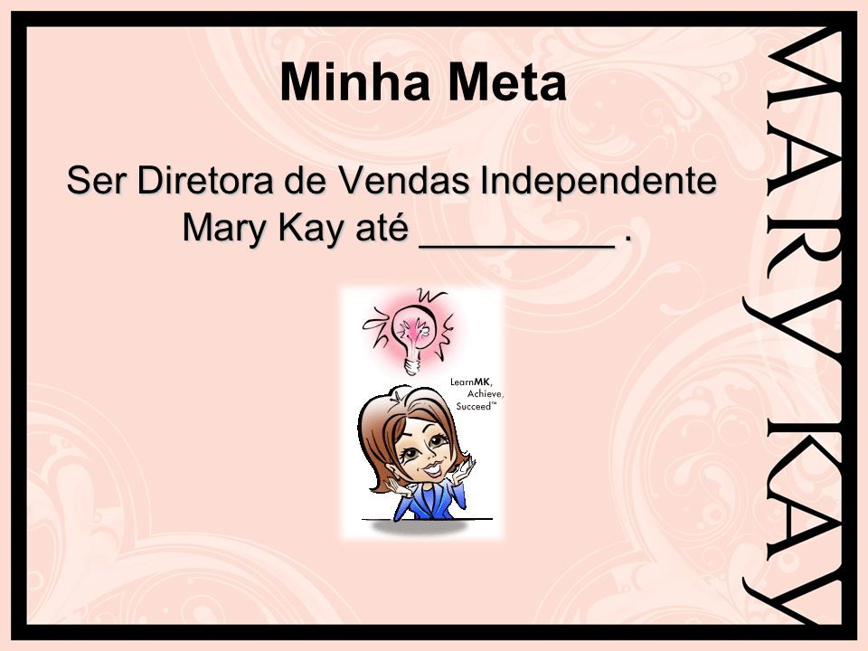 Ser Diretora de Vendas Independente Mary Kay até _________ .