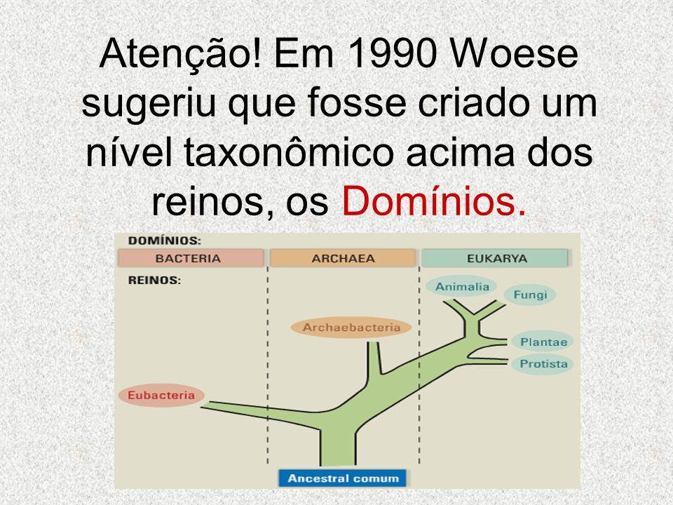 Atenção! Em 1990 Woese sugeriu que fosse criado um nível taxonômico acima dos reinos, os Domínios.
