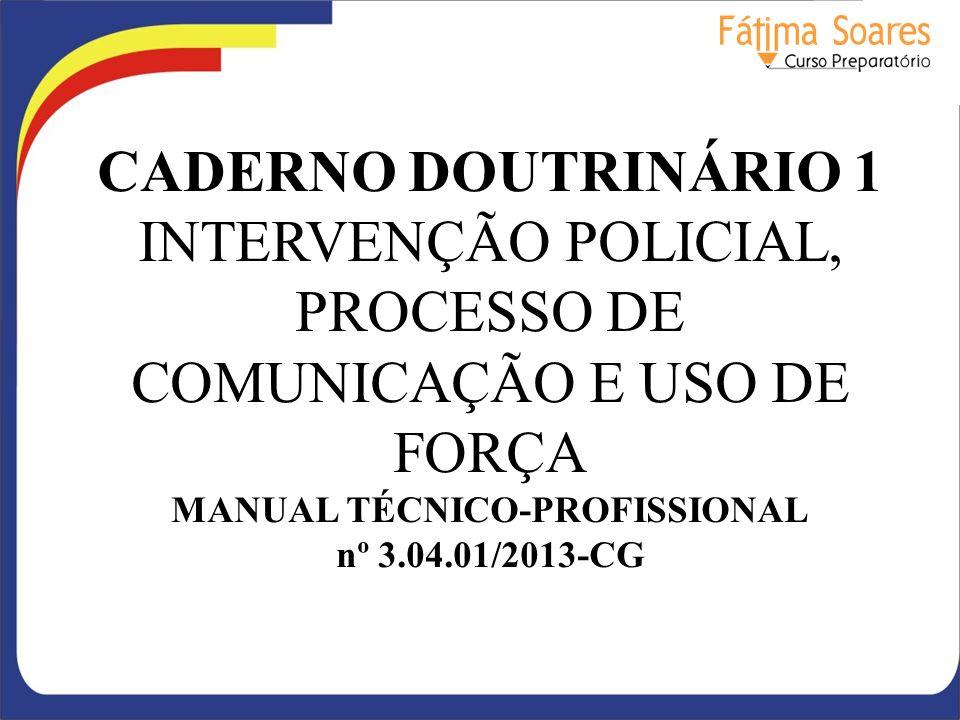CADERNO DOUTRINÁRIO 1 INTERVENÇÃO POLICIAL, PROCESSO DE COMUNICAÇÃO E USO DE FORÇA MANUAL TÉCNICO-PROFISSIONAL nº 3.04.01/2013-CG