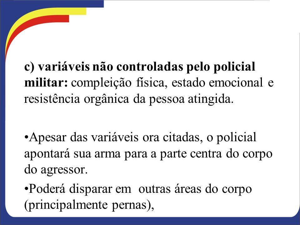 c) variáveis não controladas pelo policial militar: compleição física, estado emocional e resistência orgânica da pessoa atingida.