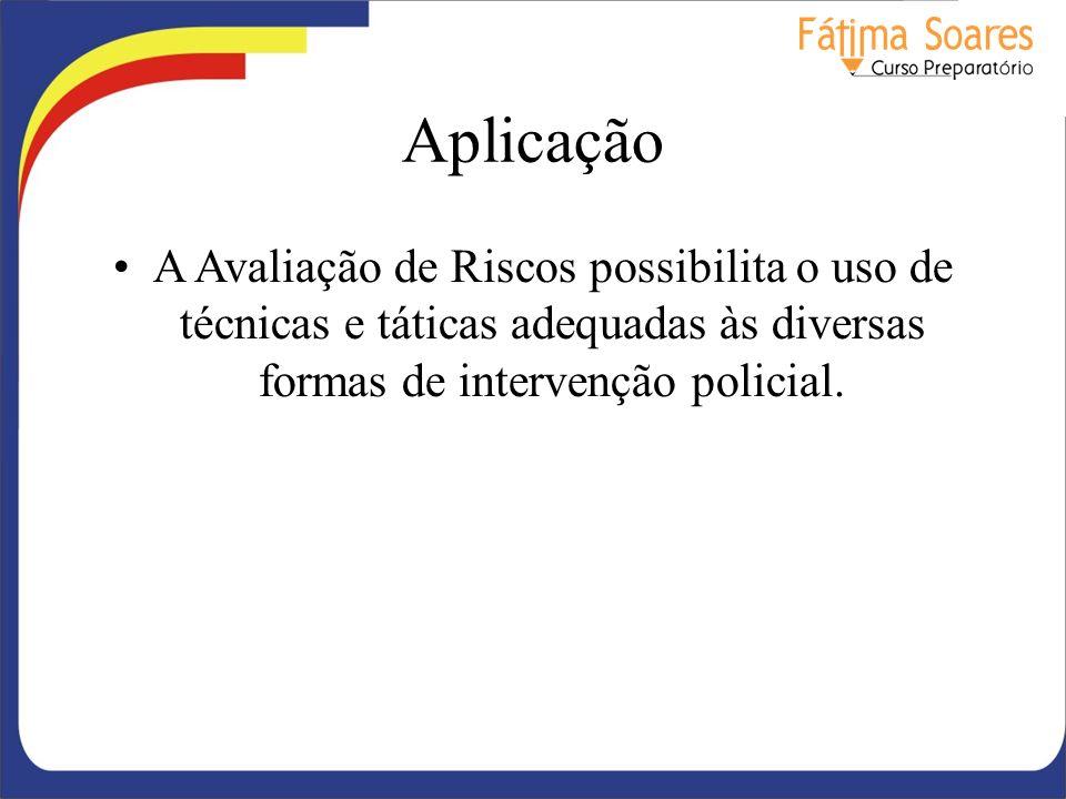 Aplicação A Avaliação de Riscos possibilita o uso de técnicas e táticas adequadas às diversas formas de intervenção policial.