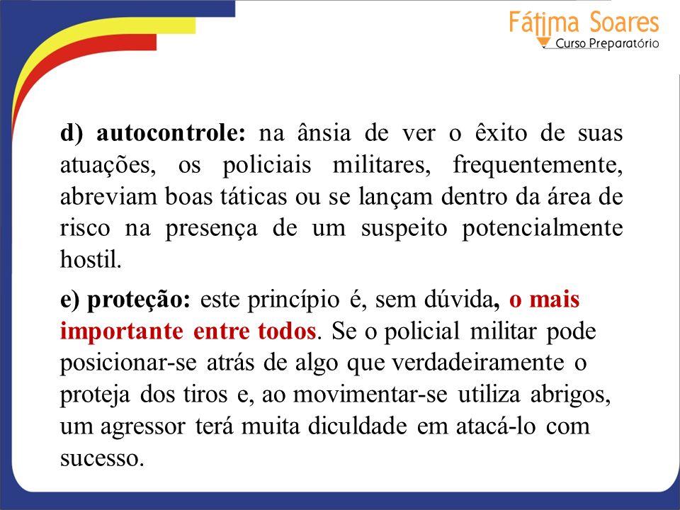 d) autocontrole: na ânsia de ver o êxito de suas atuações, os policiais militares, frequentemente, abreviam boas táticas ou se lançam dentro da área de risco na presença de um suspeito potencialmente hostil.