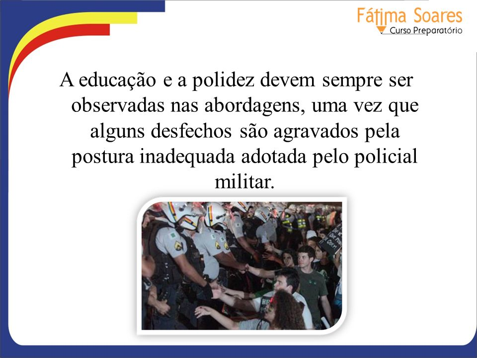 A educação e a polidez devem sempre ser observadas nas abordagens, uma vez que alguns desfechos são agravados pela postura inadequada adotada pelo policial militar.