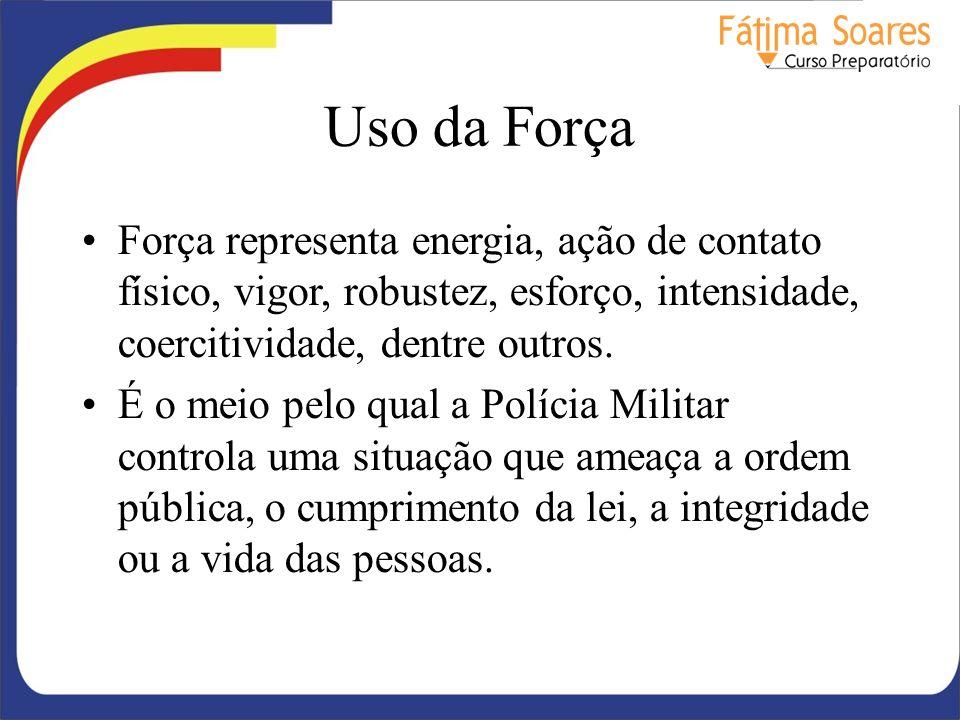 Uso da Força Força representa energia, ação de contato físico, vigor, robustez, esforço, intensidade, coercitividade, dentre outros.