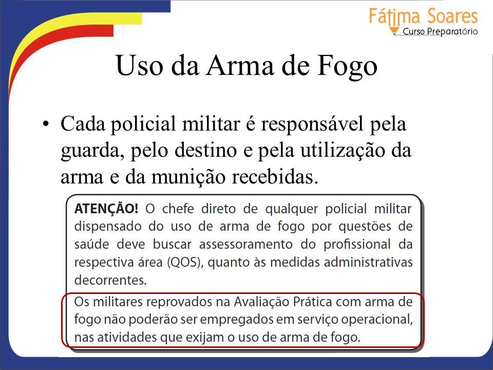 Uso da Arma de Fogo Cada policial militar é responsável pela guarda, pelo destino e pela utilização da arma e da munição recebidas.