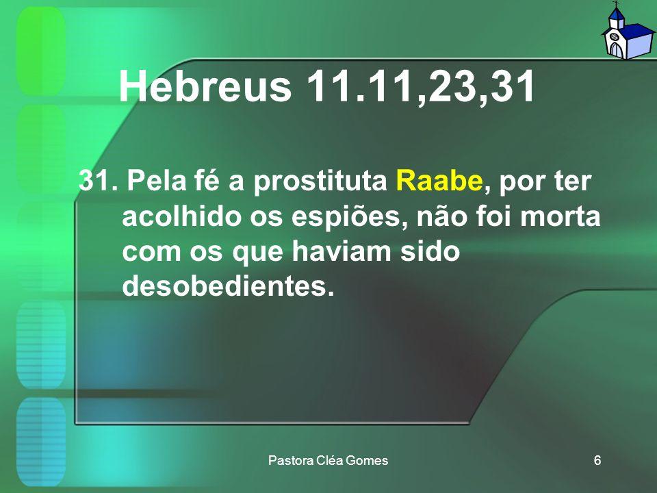 Hebreus 11.11,23,31 31. Pela fé a prostituta Raabe, por ter acolhido os espiões, não foi morta com os que haviam sido desobedientes.
