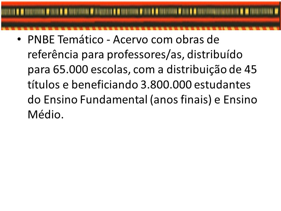 PNBE Temático - Acervo com obras de referência para professores/as, distribuído para 65.000 escolas, com a distribuição de 45 títulos e beneficiando 3.800.000 estudantes do Ensino Fundamental (anos finais) e Ensino Médio.