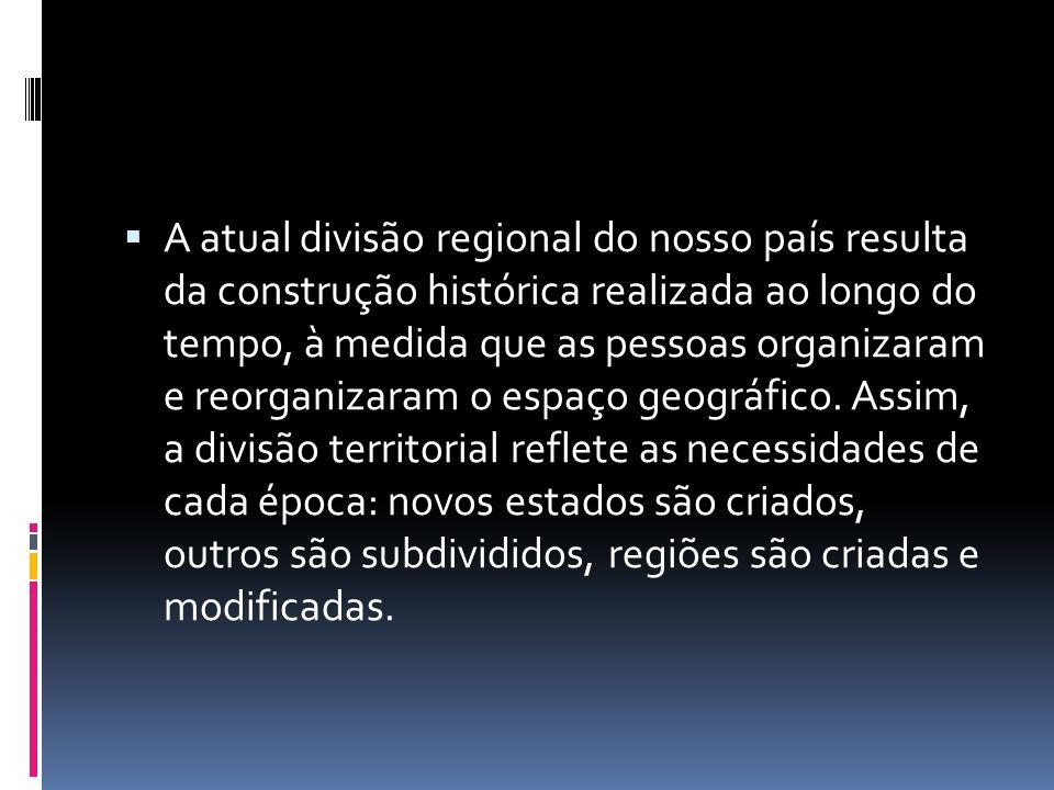 A atual divisão regional do nosso país resulta da construção histórica realizada ao longo do tempo, à medida que as pessoas organizaram e reorganizaram o espaço geográfico.